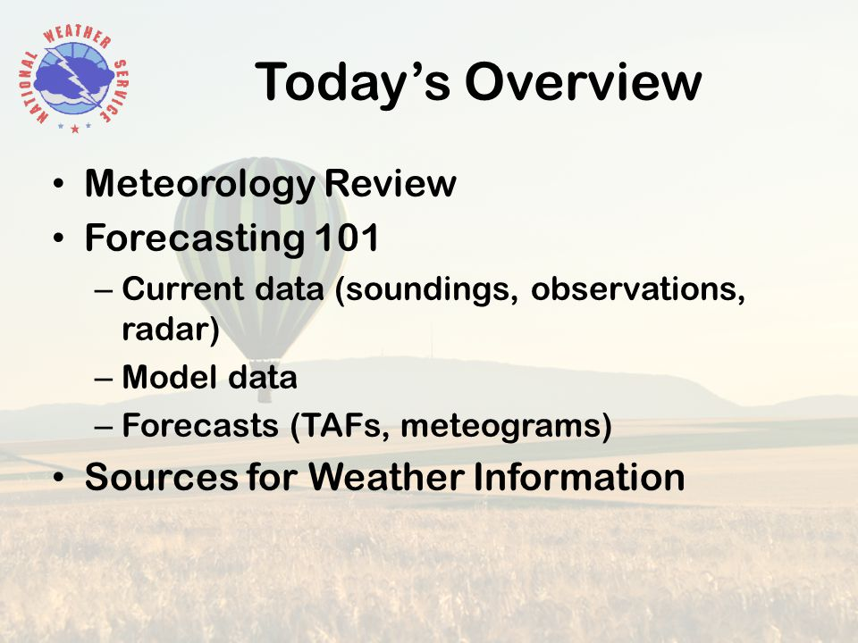 Today's Overview Meteorology Review Forecasting 101 – Current data (soundings, observations, radar) – Model data – Forecasts (TAFs, meteograms) Sources for Weather Information