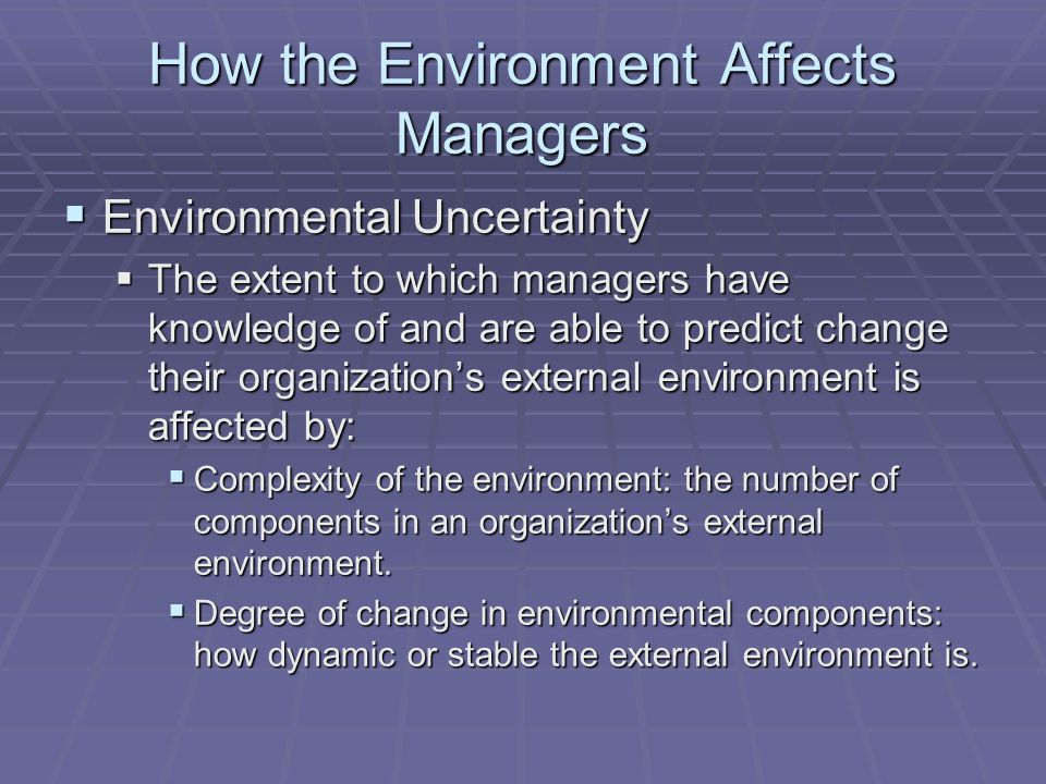 How the Environment Affects Managers  Environmental Uncertainty  The extent to which managers have knowledge of and are able to predict change their