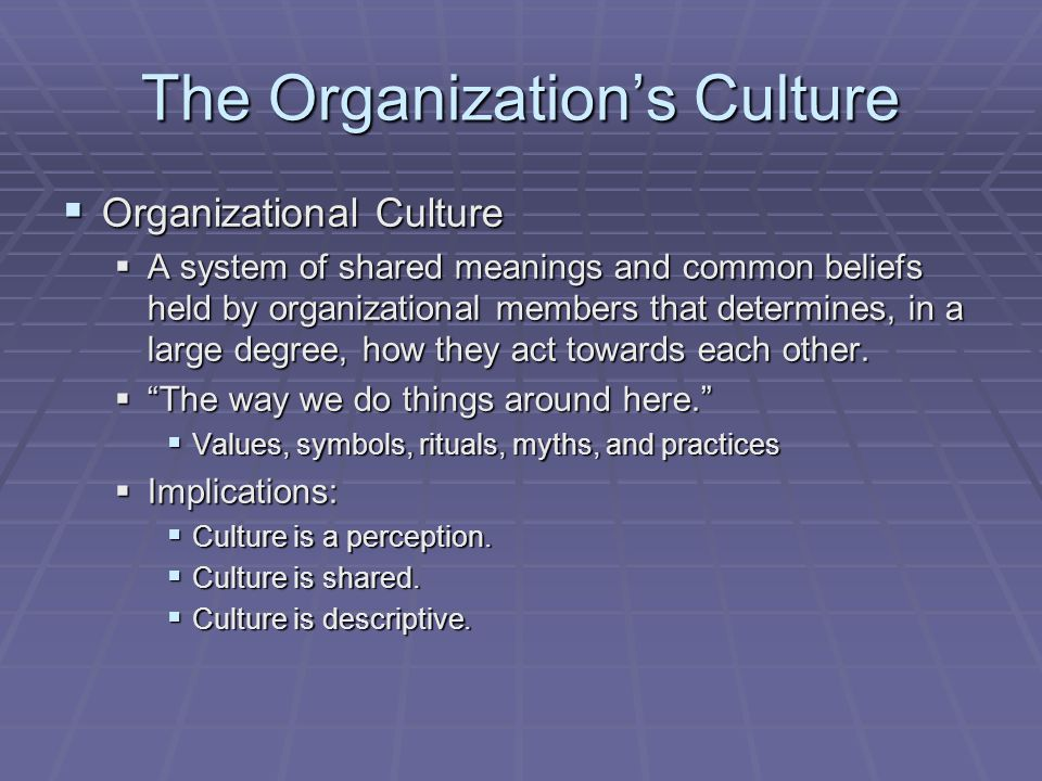 The Organization's Culture  Organizational Culture  A system of shared meanings and common beliefs held by organizational members that determines, i