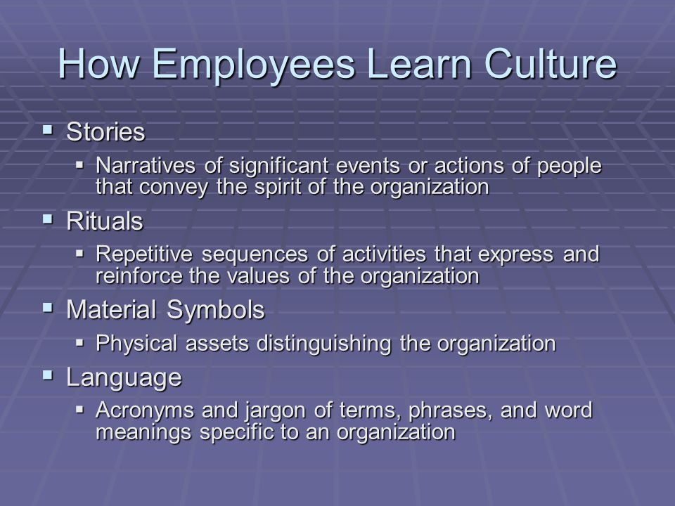 How Employees Learn Culture  Stories  Narratives of significant events or actions of people that convey the spirit of the organization  Rituals  R