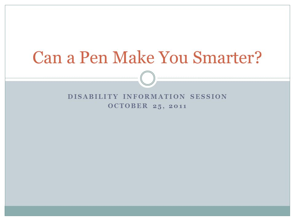 DISABILITY INFORMATION SESSION OCTOBER 25, 2011 Can a Pen Make You Smarter