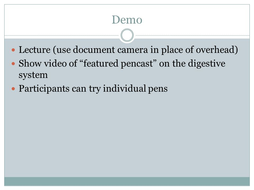 Demo Lecture (use document camera in place of overhead) Show video of featured pencast on the digestive system Participants can try individual pens