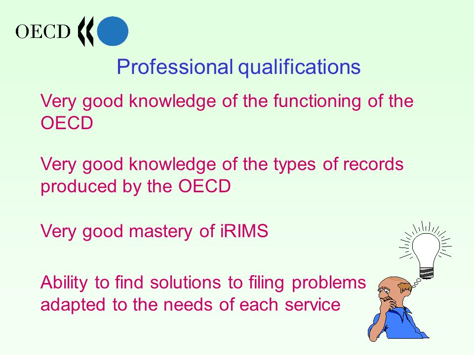 Professional qualifications Very good knowledge of the functioning of the OECD Very good knowledge of the types of records produced by the OECD Very good mastery of iRIMS Ability to find solutions to filing problems adapted to the needs of each service
