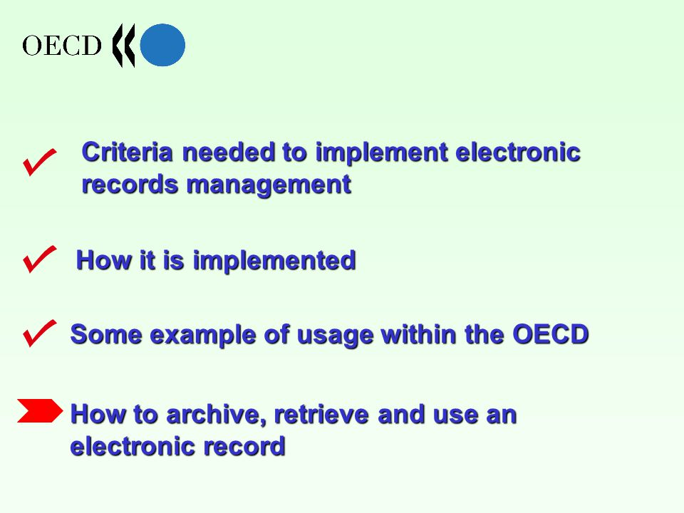 How it is implemented Criteria needed to implement electronic records management Some example of usage within the OECD How to archive, retrieve and use an electronic record
