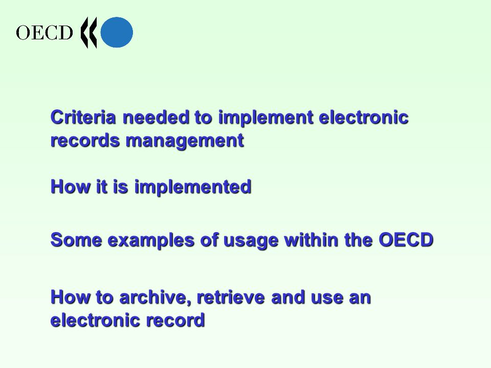 Criteria needed to implement electronic records management How it is implemented Some examples of usage within the OECD How to archive, retrieve and use an electronic record