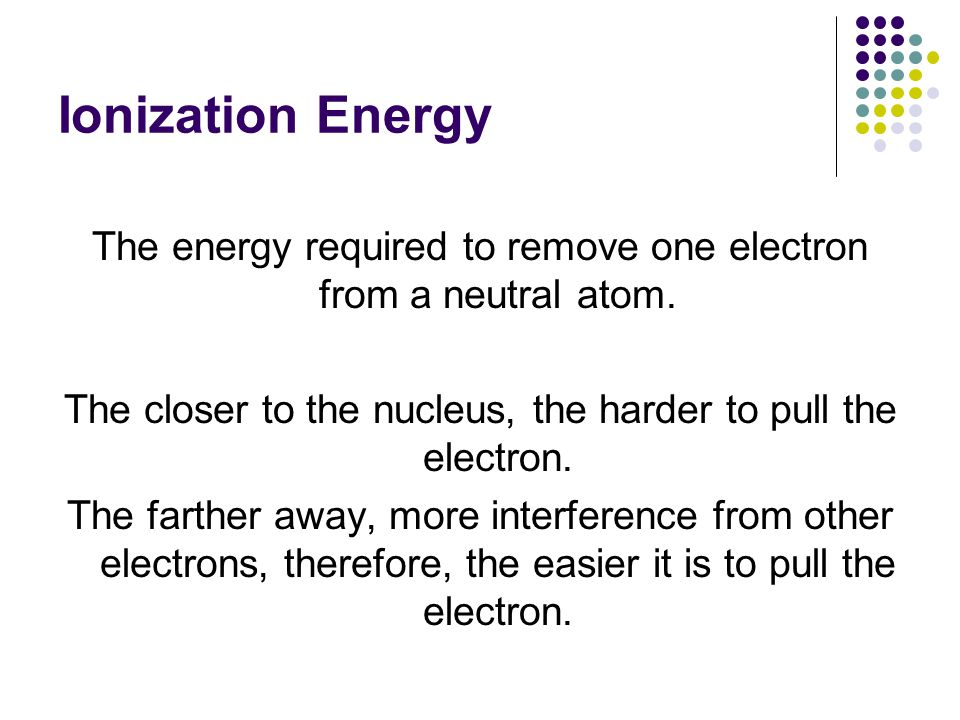 Ionization Energy The energy required to remove one electron from a neutral atom.