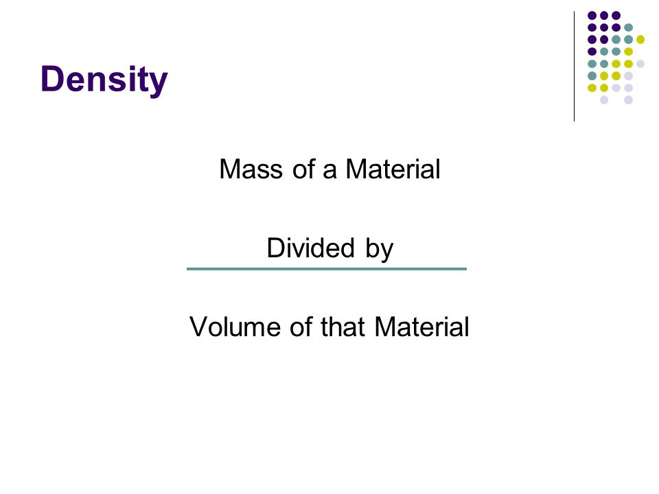 Density Mass of a Material Divided by Volume of that Material