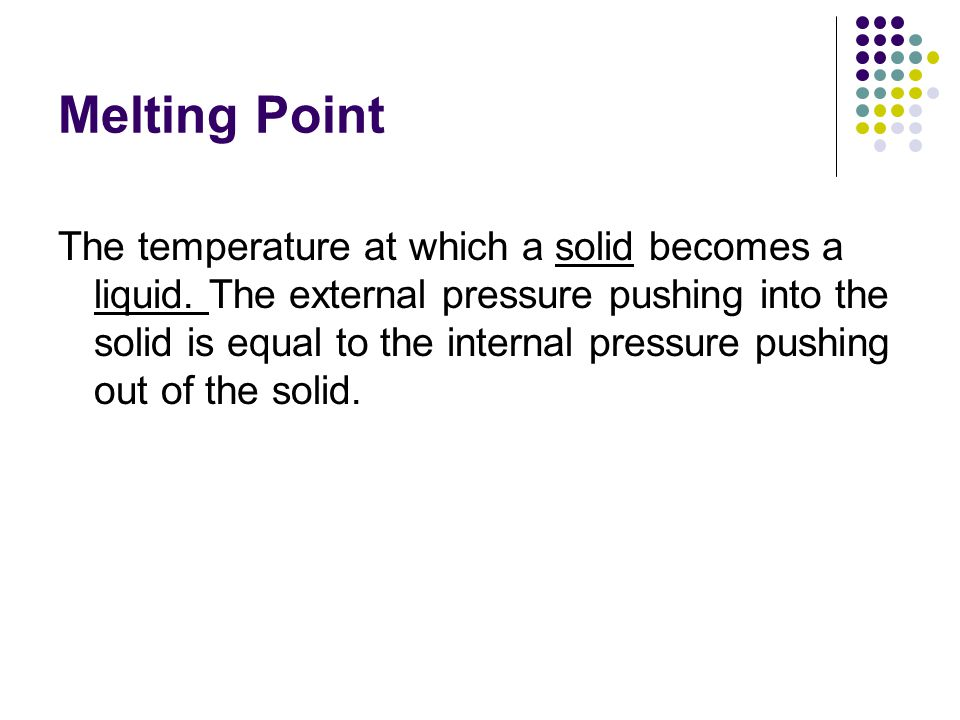 Melting Point The temperature at which a solid becomes a liquid.
