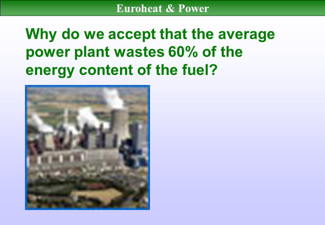 Euroheat & Power Why do we accept that the average power plant wastes 60% of the energy content of the fuel
