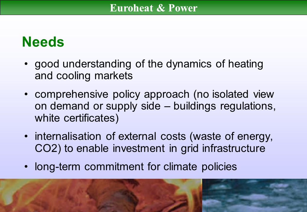 Euroheat & Power Needs good understanding of the dynamics of heating and cooling markets comprehensive policy approach (no isolated view on demand or supply side – buildings regulations, white certificates) internalisation of external costs (waste of energy, CO2) to enable investment in grid infrastructure long-term commitment for climate policies