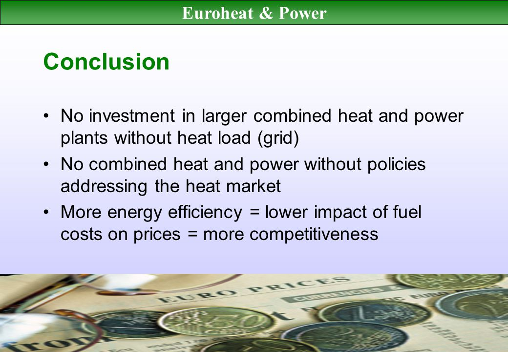 Euroheat & Power Conclusion No investment in larger combined heat and power plants without heat load (grid) No combined heat and power without policies addressing the heat market More energy efficiency = lower impact of fuel costs on prices = more competitiveness