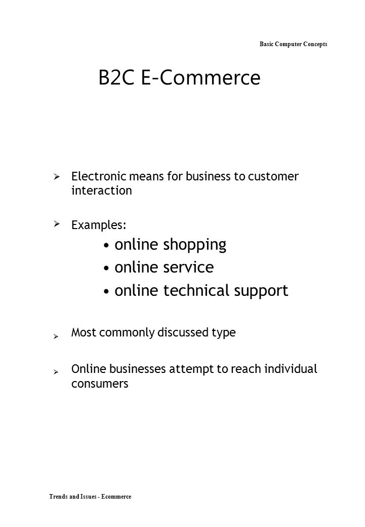 Trends and Issues - Ecommerce Basic Computer Concepts B2C E-Commerce  Electronic means for business to customer interaction Examples: online s