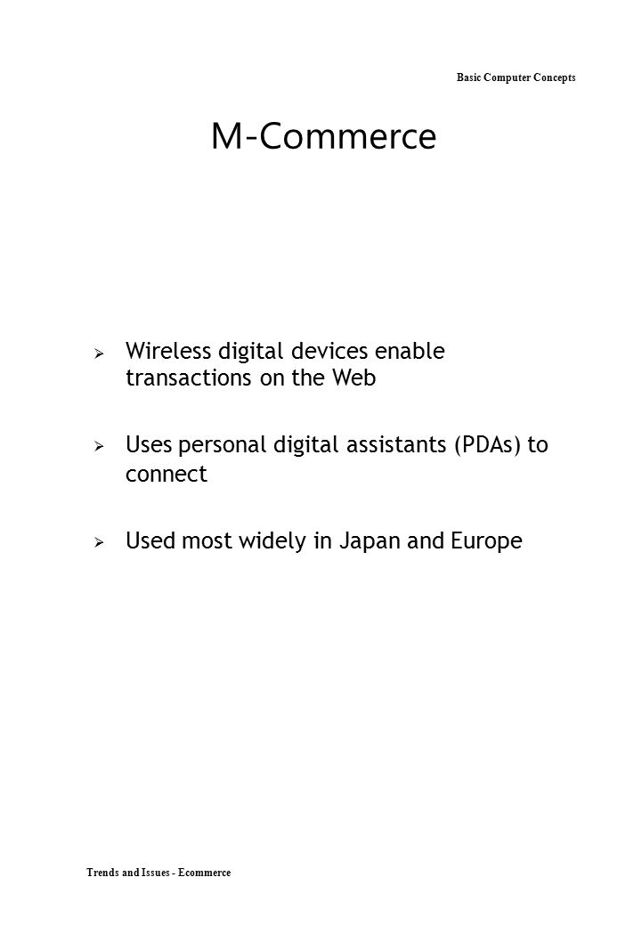 Trends and Issues - Ecommerce Basic Computer Concepts M-Commerce  Wireless digital devices enable transactions on the Web Uses personal digital