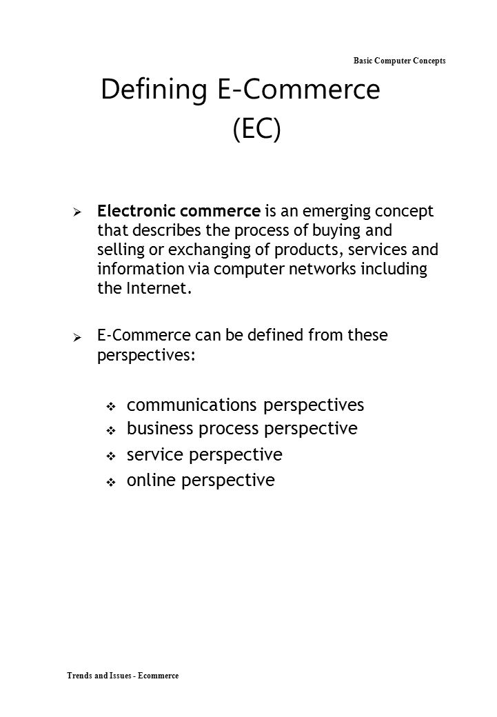 Basic Computer Concepts Defining E-Commerce (EC)  Electronic commerce is an emerging concept that describes the process of buying and selling or e