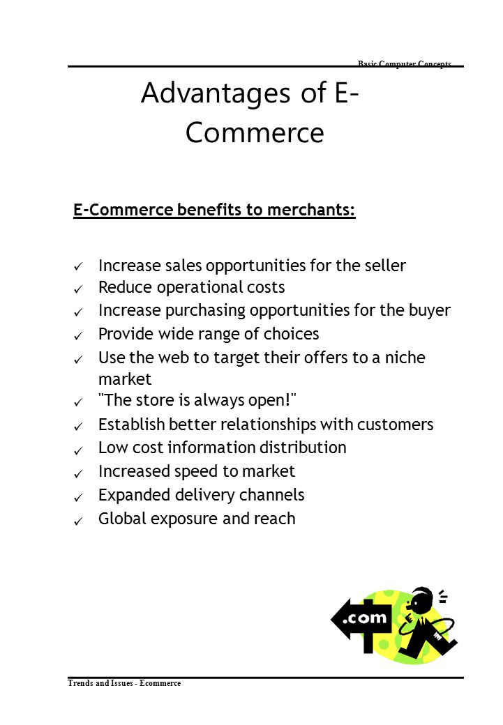 Trends and Issues - Ecommerce Basic Computer Concepts Advantages of E- Commerce E-Commerce benefits to merchants: Increase sales opportunities for the