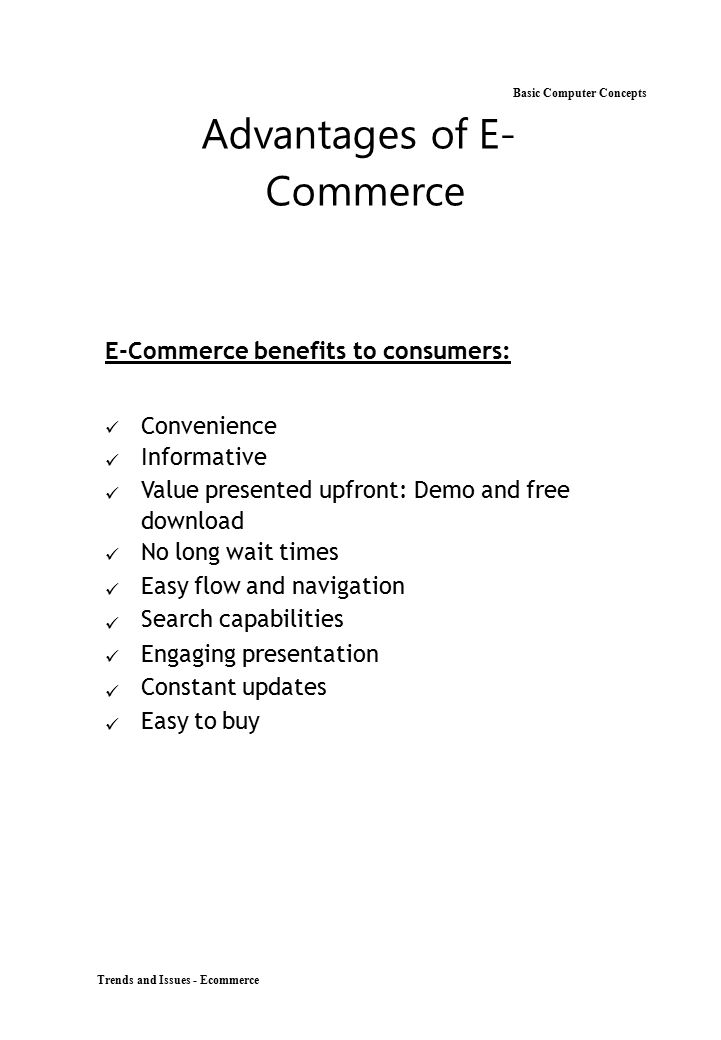 Trends and Issues - Ecommerce Basic Computer Concepts Advantages of E- Commerce E-Commerce benefits to consumers: Convenience Informative Value presen