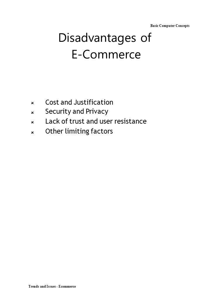 Trends and Issues - Ecommerce Basic Computer Concepts Disadvantages of E-Commerce  Cost and Justification Security and Privacy Lack of trust a