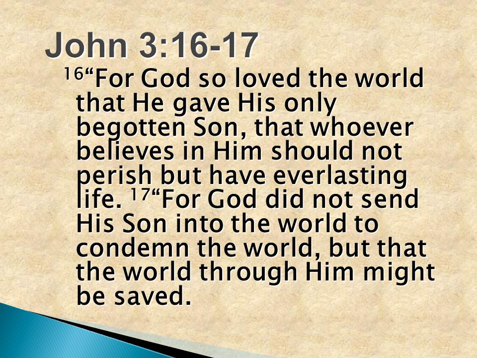 16 For God so loved the world that He gave His only begotten Son, that whoever believes in Him should not perish but have everlasting life.