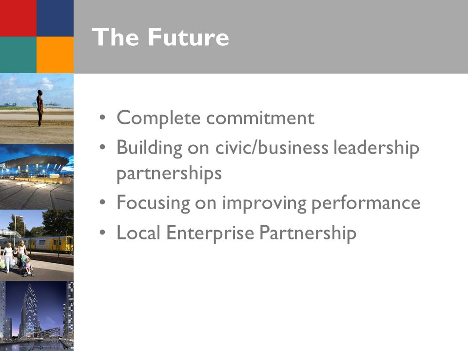 The Future Complete commitment Building on civic/business leadership partnerships Focusing on improving performance Local Enterprise Partnership