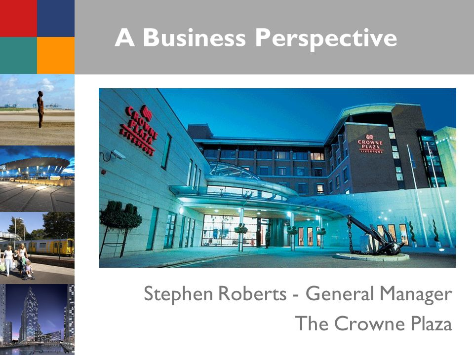 A Business Perspective Stephen Roberts - General Manager The Crowne Plaza