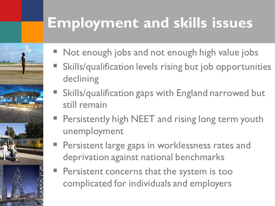 Employment and skills issues  Not enough jobs and not enough high value jobs  Skills/qualification levels rising but job opportunities declining  Skills/qualification gaps with England narrowed but still remain  Persistently high NEET and rising long term youth unemployment  Persistent large gaps in worklessness rates and deprivation against national benchmarks  Persistent concerns that the system is too complicated for individuals and employers