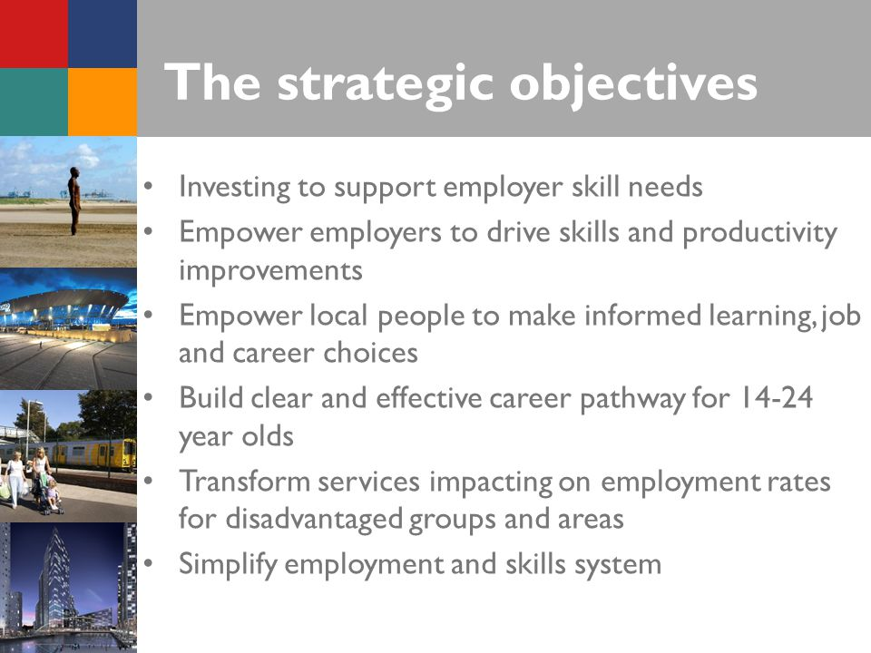 The strategic objectives Investing to support employer skill needs Empower employers to drive skills and productivity improvements Empower local people to make informed learning, job and career choices Build clear and effective career pathway for year olds Transform services impacting on employment rates for disadvantaged groups and areas Simplify employment and skills system