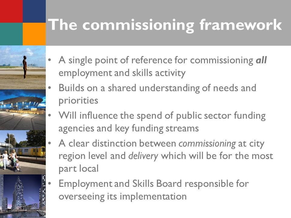 The commissioning framework A single point of reference for commissioning all employment and skills activity Builds on a shared understanding of needs and priorities Will influence the spend of public sector funding agencies and key funding streams A clear distinction between commissioning at city region level and delivery which will be for the most part local Employment and Skills Board responsible for overseeing its implementation