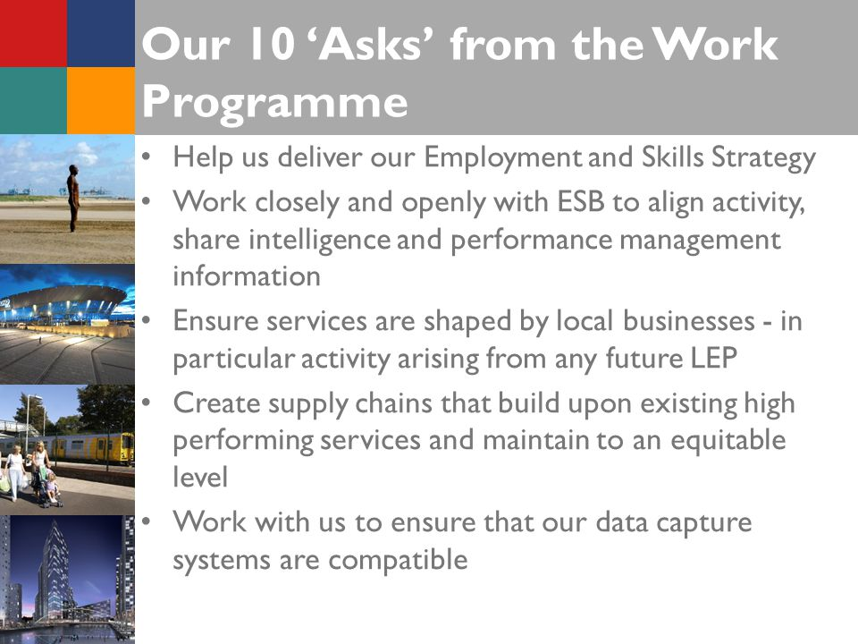 Our 10 'Asks' from the Work Programme Help us deliver our Employment and Skills Strategy Work closely and openly with ESB to align activity, share intelligence and performance management information Ensure services are shaped by local businesses - in particular activity arising from any future LEP Create supply chains that build upon existing high performing services and maintain to an equitable level Work with us to ensure that our data capture systems are compatible