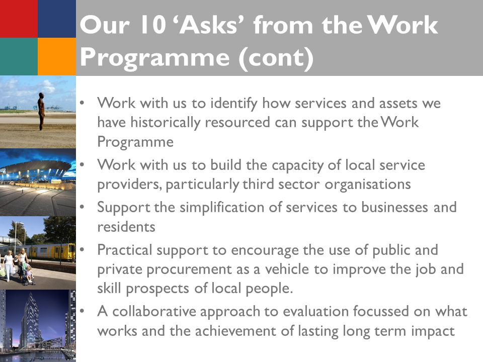 Our 10 'Asks' from the Work Programme (cont) Work with us to identify how services and assets we have historically resourced can support the Work Programme Work with us to build the capacity of local service providers, particularly third sector organisations Support the simplification of services to businesses and residents Practical support to encourage the use of public and private procurement as a vehicle to improve the job and skill prospects of local people.