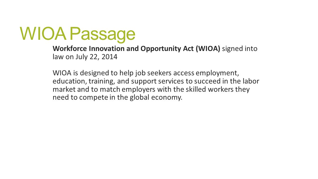 WIOA Passage Workforce Innovation and Opportunity Act (WIOA) signed into law on July 22, 2014 WIOA is designed to help job seekers access employment, education, training, and support services to succeed in the labor market and to match employers with the skilled workers they need to compete in the global economy.