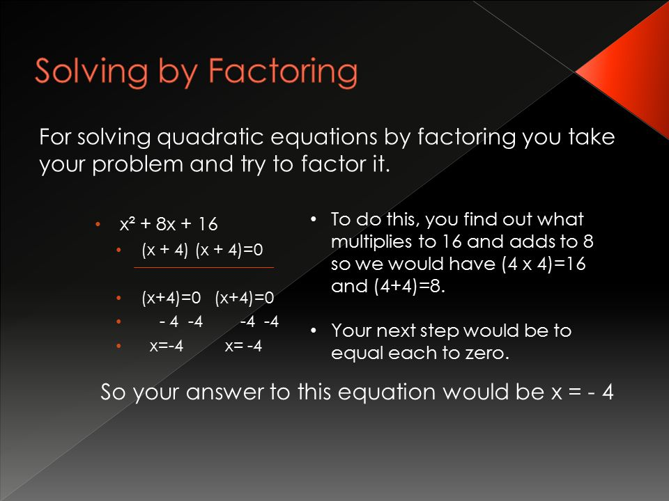 For solving quadratic equations by factoring you take your problem and try to factor it.