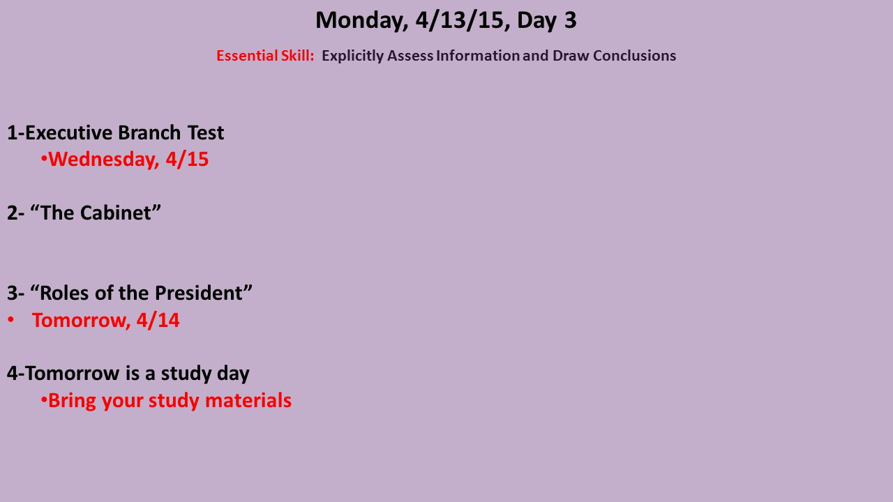 Monday, 4/13/15, Day 3 Essential Skill: Explicitly Assess Information and Draw Conclusions 1-Executive Branch Test Wednesday, 4/15 2- The Cabinet 3- Roles of the President Tomorrow, 4/14 4-Tomorrow is a study day Bring your study materials