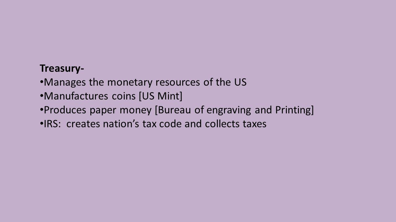 Treasury- Manages the monetary resources of the US Manufactures coins [US Mint] Produces paper money [Bureau of engraving and Printing] IRS: creates nation's tax code and collects taxes