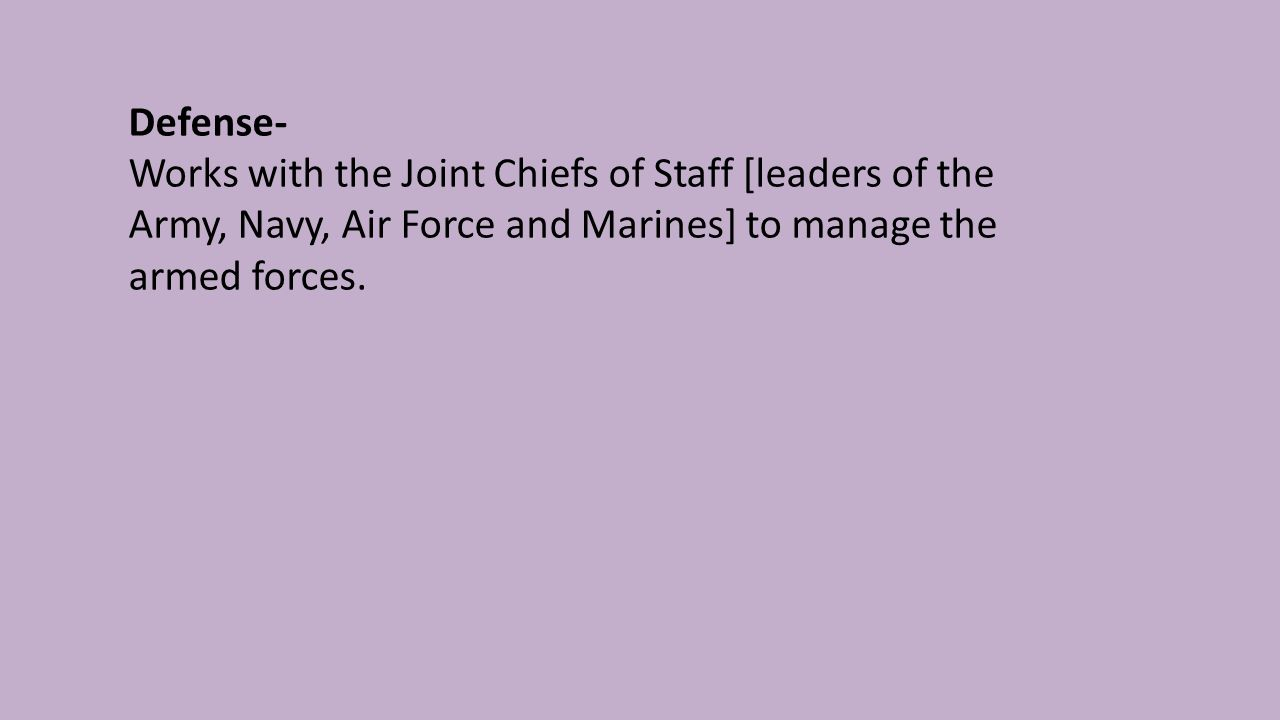 Defense- Works with the Joint Chiefs of Staff [leaders of the Army, Navy, Air Force and Marines] to manage the armed forces.