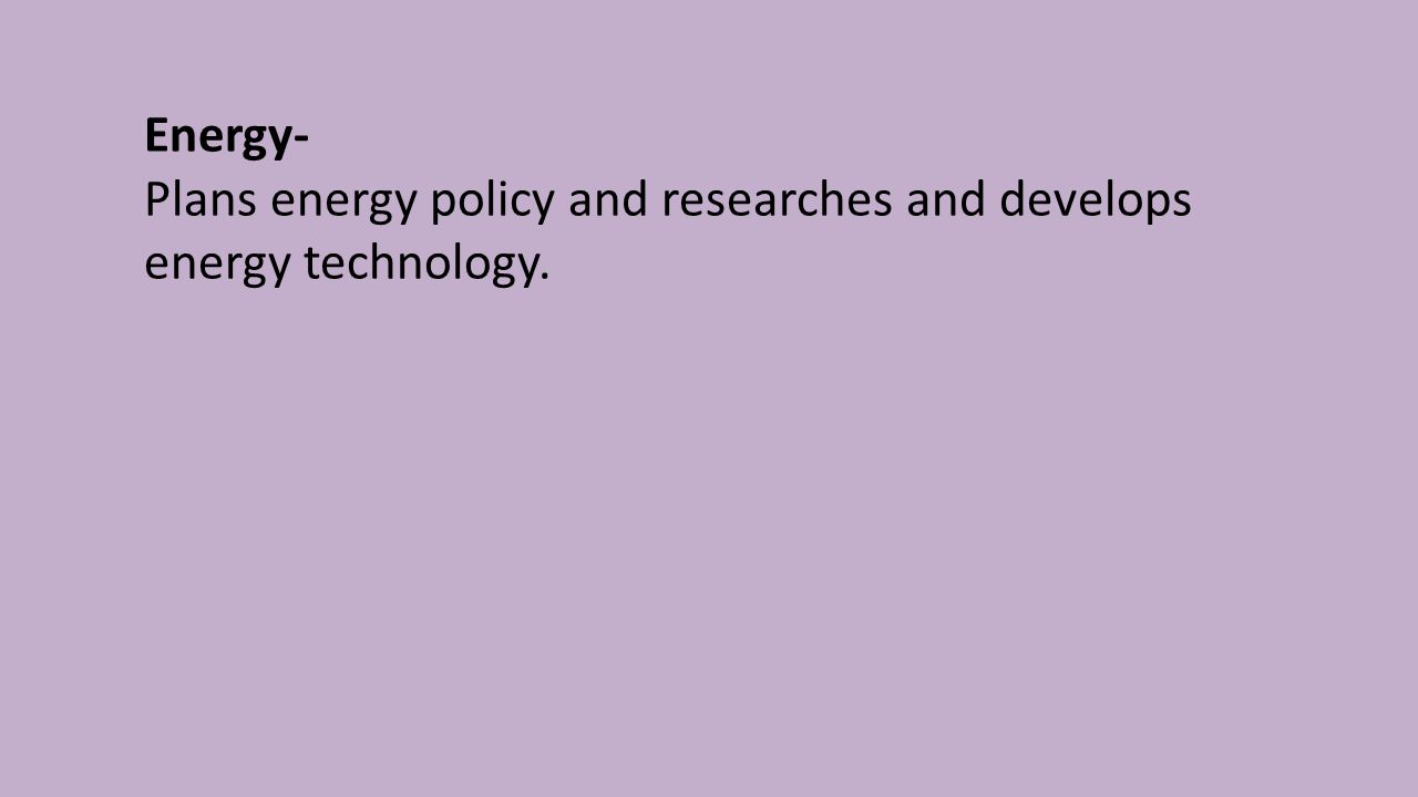 Energy- Plans energy policy and researches and develops energy technology.