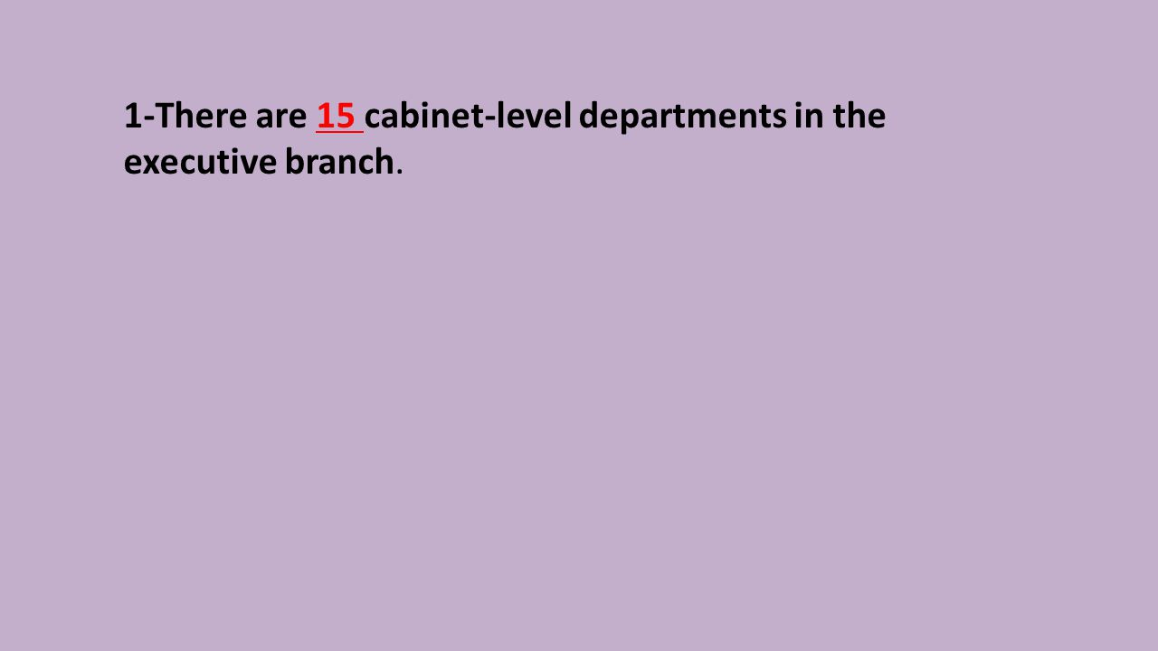 1-There are 15 cabinet-level departments in the executive branch.