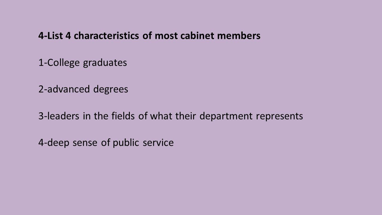 4-List 4 characteristics of most cabinet members 1-College graduates 2-advanced degrees 3-leaders in the fields of what their department represents 4-deep sense of public service