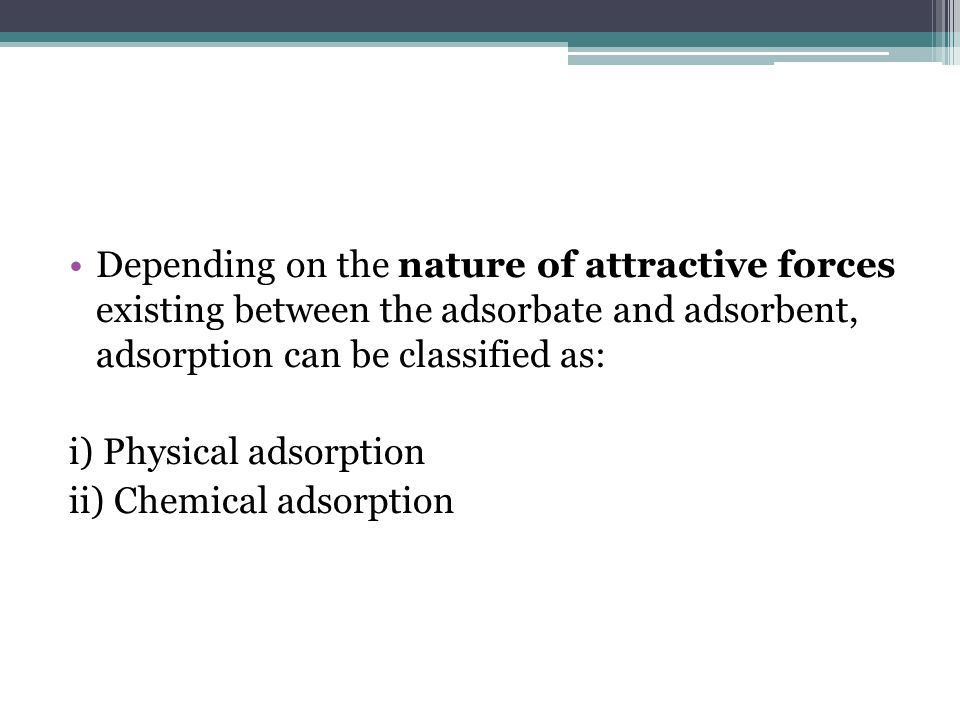 Depending on the nature of attractive forces existing between the adsorbate and adsorbent, adsorption can be classified as: i) Physical adsorption ii) Chemical adsorption