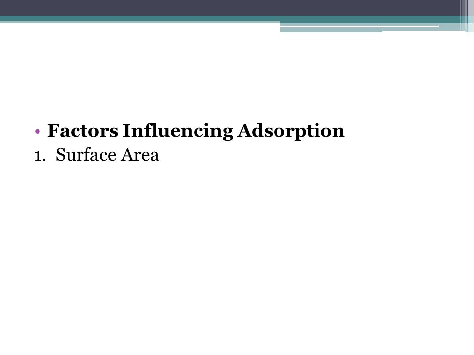 Factors Influencing Adsorption 1. Surface Area
