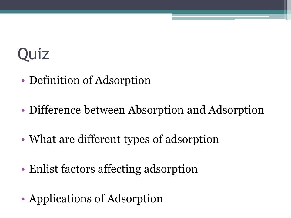 Quiz Definition of Adsorption Difference between Absorption and Adsorption What are different types of adsorption Enlist factors affecting adsorption Applications of Adsorption