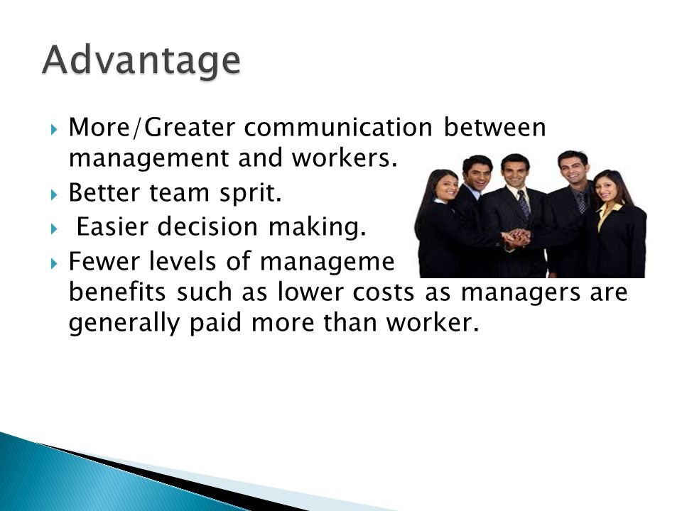  More/Greater communication between management and workers.  Better team sprit.  Easier decision making.  Fewer levels of management which include
