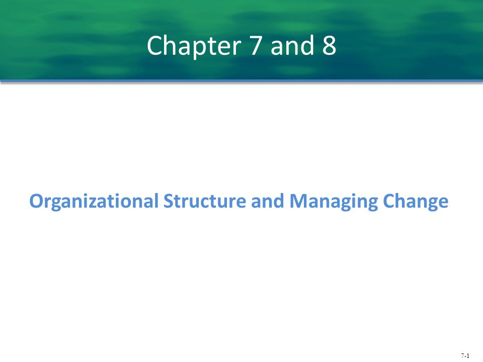 7-1 Chapter 7 and 8 Organizational Structure and Managing Change