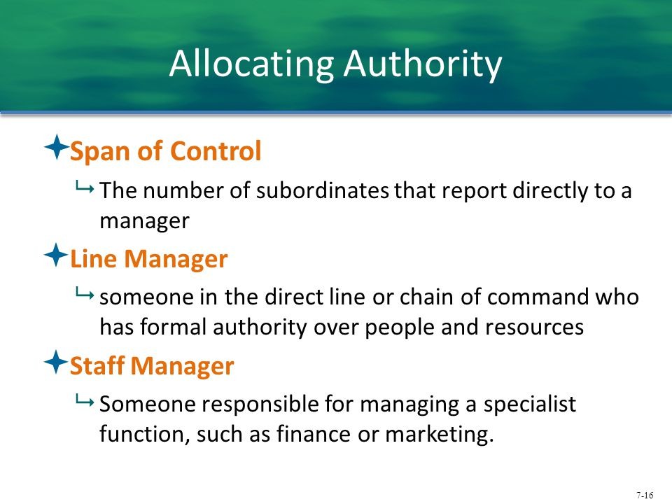 7-16 Allocating Authority  Span of Control  The number of subordinates that report directly to a manager  Line Manager  someone in the direct line