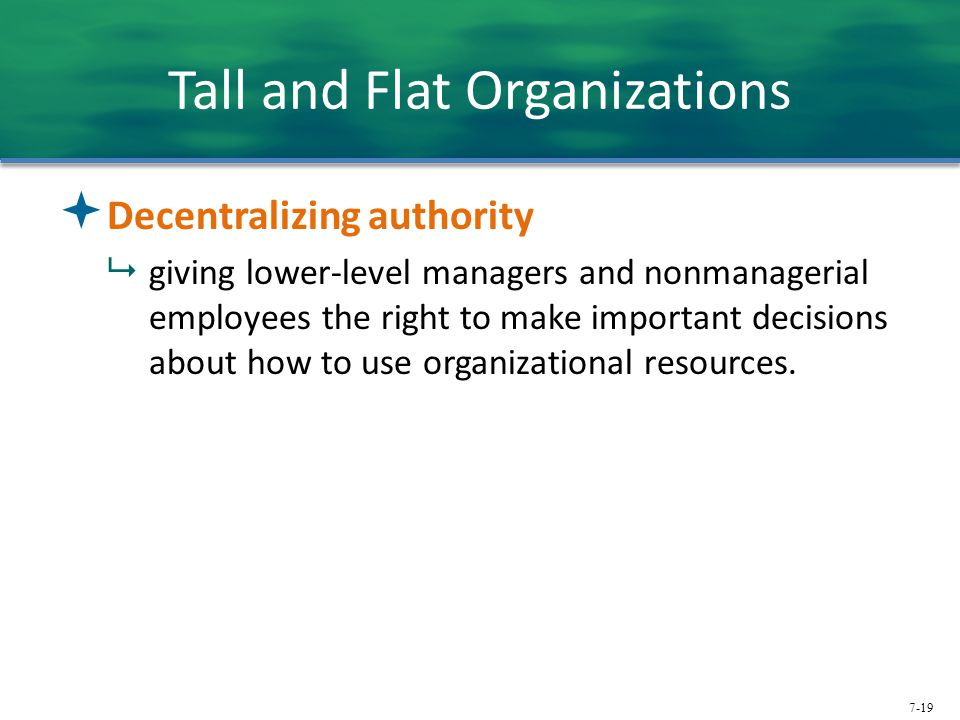 7-19 Tall and Flat Organizations  Decentralizing authority  giving lower-level managers and nonmanagerial employees the right to make important deci