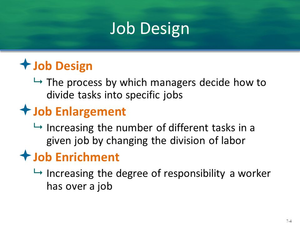7-4 Job Design  Job Design  The process by which managers decide how to divide tasks into specific jobs  Job Enlargement  Increasing the number of