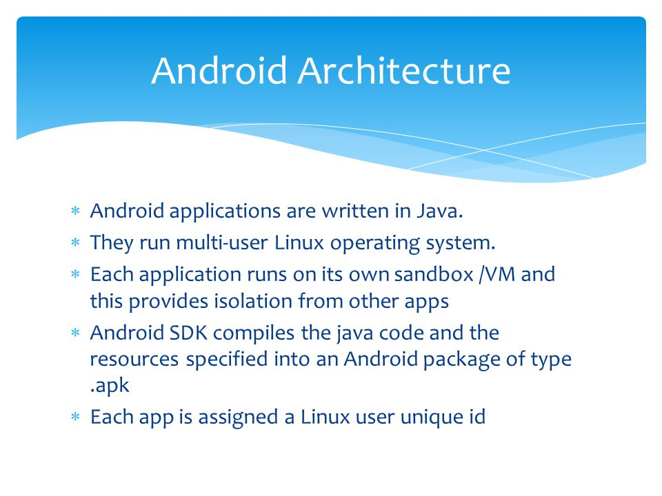  Android applications are written in Java.  They run multi-user Linux operating system.