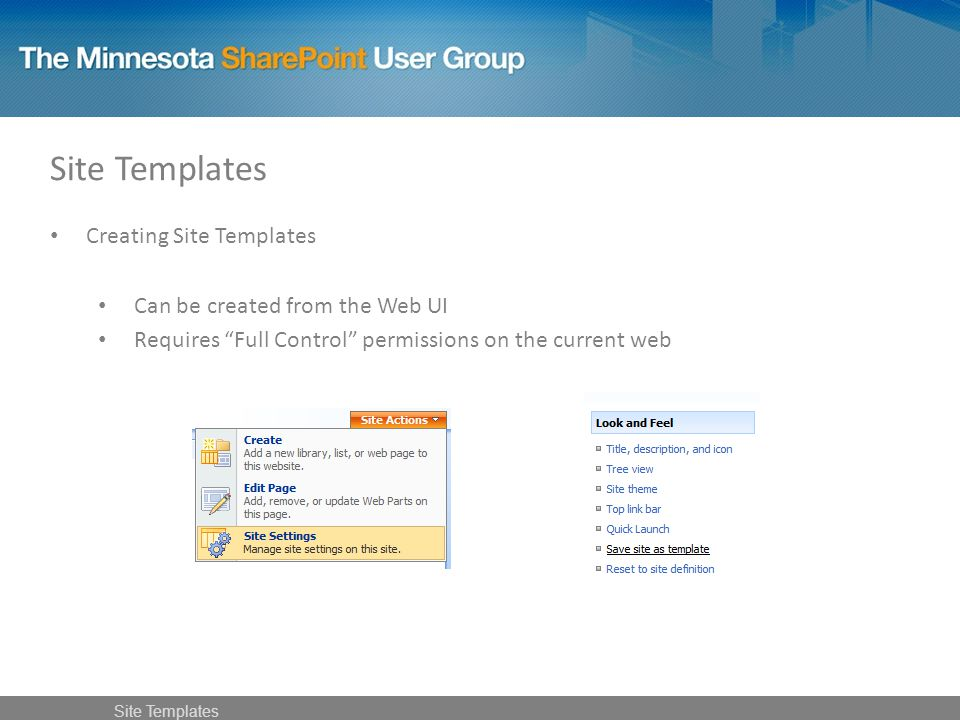 Creating Site Templates Can be created from the Web UI Requires Full Control permissions on the current web Site Templates