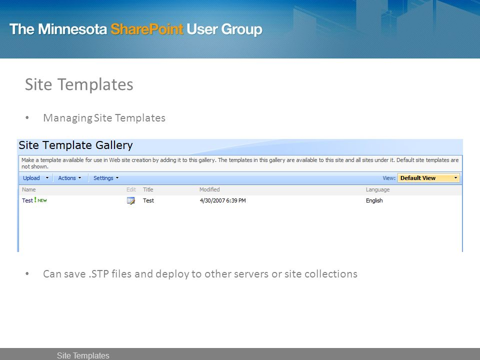 Managing Site Templates Can save.STP files and deploy to other servers or site collections Site Templates