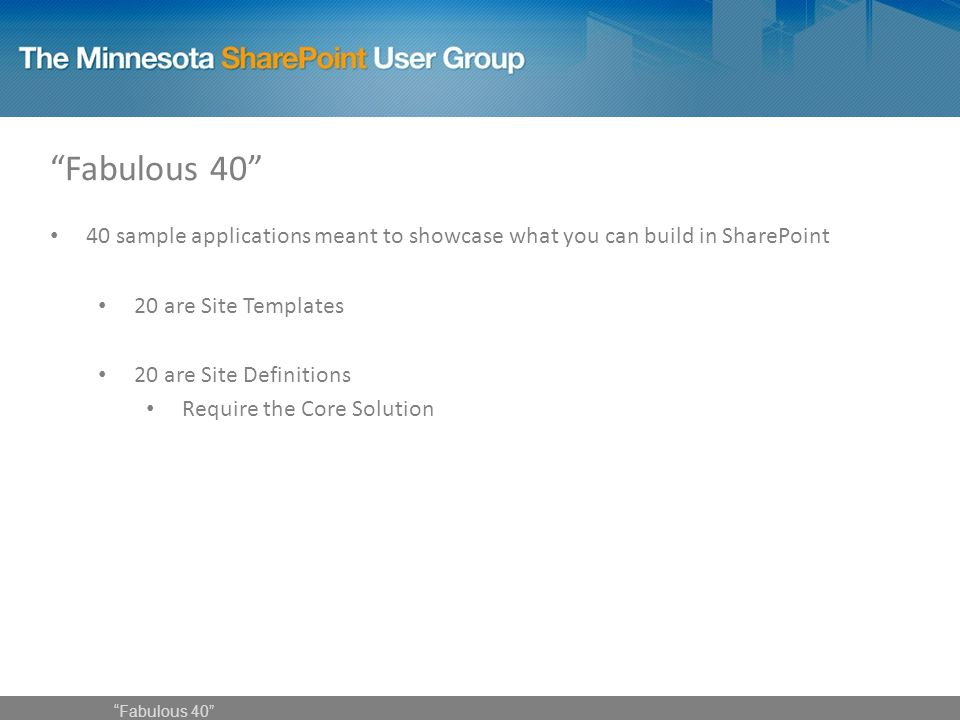 40 sample applications meant to showcase what you can build in SharePoint 20 are Site Templates 20 are Site Definitions Require the Core Solution Fabulous 40