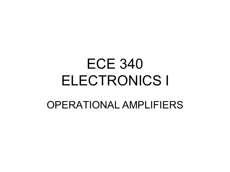 ECE 340 ELECTRONICS I OPERATIONAL AMPLIFIERS